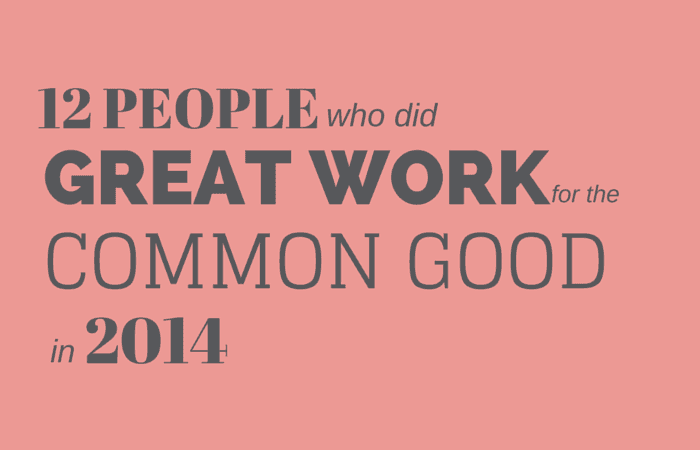 12 People Who Did Great Work for the Common Good in 2014